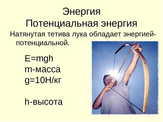 Энергия Потенциальная энергия Натянутая тетива лука обладает энергией- потенциальной. Е=mgh m-масса g=10Н/кг h-высота