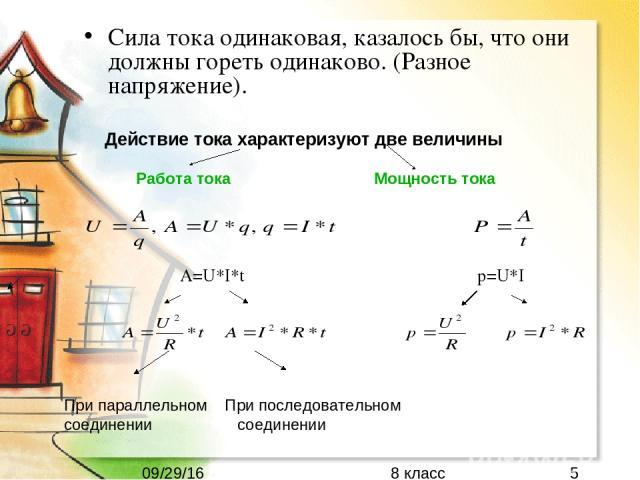 Сила тока одинаковая, казалось бы, что они должны гореть одинаково. (Разное напряжение). Действие тока характеризуют две величины Работа тока Мощность тока A=U*I*t p=U*I При параллельном При последовательном соединении соединении 8 класс