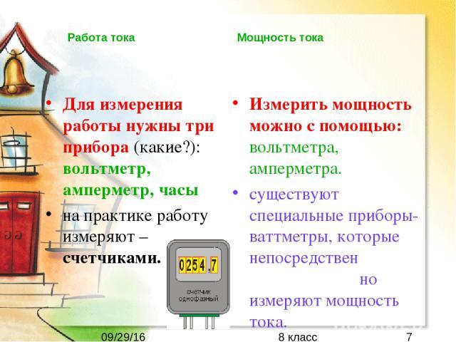 Для измерения работы нужны три прибора (какие?): вольтметр, амперметр, часы на практике работу измеряют – счетчиками. Измерить мощность можно с помощью: вольтметра, амперметра. существуют специальные приборы-ваттметры, которые непосредствен но измер…
