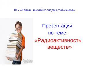 КГУ «Тайыншинский колледж агробизнеса» Презентация: по теме: «Радиоактивность ве