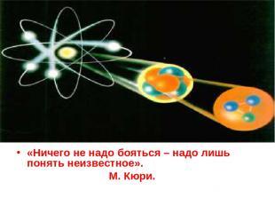 «Ничего не надо бояться – надо лишь понять неизвестное». М. Кюри.