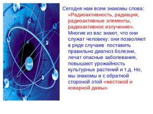 Сегодня нам всем знакомы слова: «Радиоактивность, радиация, радиоактивные элемен