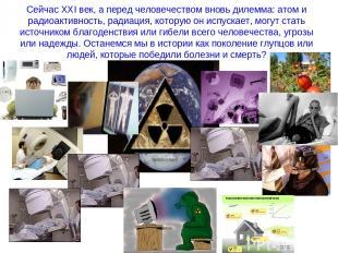 Сейчас ХХI век, а перед человечеством вновь дилемма: атом и радиоактивность, рад