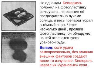 Но однажды Беккеркель положил на фотопластинку соль урана, не осветив её предвар