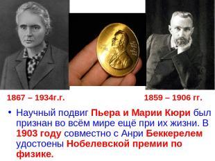 1867 – 1934г.г. 1859 – 1906 гг. Научный подвиг Пьера и Марии Кюри был признан во
