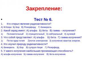 Закрепление: Тест № 6. Кто открыл явление радиоактивности? А) М.Кюри Б) Бор В) Р