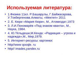 Используемая литература: 1.Физика 11кл. Р.Башарулы, Г.Байжасарова, У.Токбергенов
