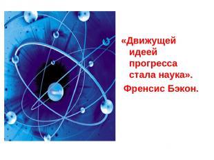 «Движущей идеей прогресса стала наука». Френсис Бэкон.