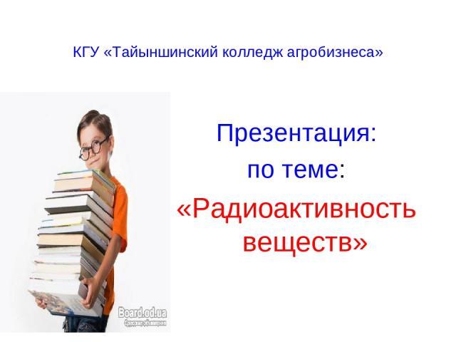 КГУ «Тайыншинский колледж агробизнеса» Презентация: по теме: «Радиоактивность веществ»