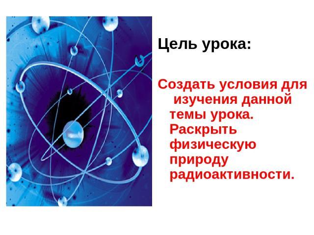 Цель урока: Создать условия для изучения данной темы урока. Раскрыть физическую природу радиоактивности.