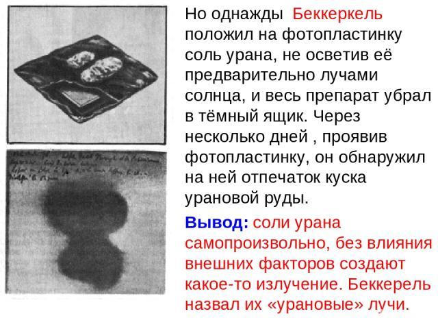 Но однажды Беккеркель положил на фотопластинку соль урана, не осветив её предварительно лучами солнца, и весь препарат убрал в тёмный ящик. Через несколько дней , проявив фотопластинку, он обнаружил на ней отпечаток куска урановой руды. Вывод: соли …