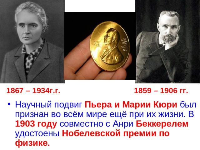 1867 – 1934г.г. 1859 – 1906 гг. Научный подвиг Пьера и Марии Кюри был признан во всём мире ещё при их жизни. В 1903 году совместно с Анри Беккерелем удостоены Нобелевской премии по физике.