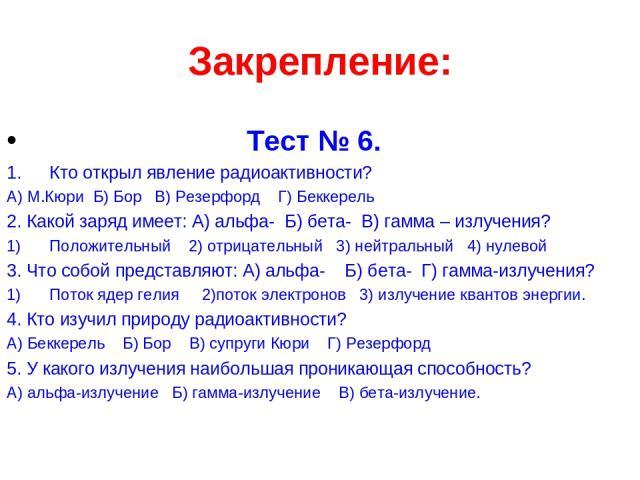Закрепление: Тест № 6. Кто открыл явление радиоактивности? А) М.Кюри Б) Бор В) Резерфорд Г) Беккерель 2. Какой заряд имеет: А) альфа- Б) бета- В) гамма – излучения? Положительный 2) отрицательный 3) нейтральный 4) нулевой 3. Что собой представляют: …