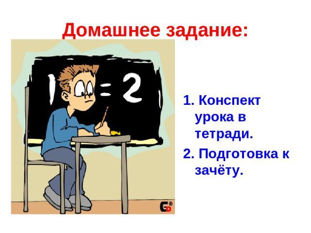 Домашнее задание: 1. Конспект урока в тетради. 2. Подготовка к зачёту.