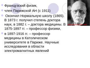 Французский физик, член Парижской АН (с 1911) Окончил Нормальную школу (1865). В