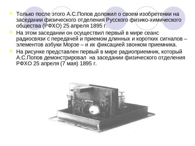 Только после этого А.С.Попов доложил о своем изобретении на заседании физического отделения Русского физико-химического общества (РФХО) 25 апреля 1895г. На этом заседании он осуществил первый в мире сеанс радиосвязи с передачей и приемом длинных и …