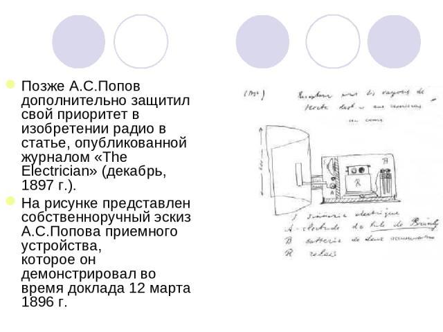 Позже А.С.Попов дополнительно защитил свой приоритет в изобретении радио в статье, опубликованной журналом «The Electrician» (декабрь, 1897 г.). На рисунке представлен собственноручный эскиз А.С.Попова приемного устройства, которое он демонстрировал…