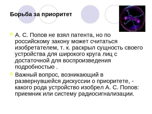 Борьба за приоритет А. С. Попов не взял патента, но по российскому закону может считаться изобретателем, т. к. раскрыл сущность своего устройства для широкого круга лиц с достаточной для воспроизведения подробностью . Важный вопрос, возникающий в ра…