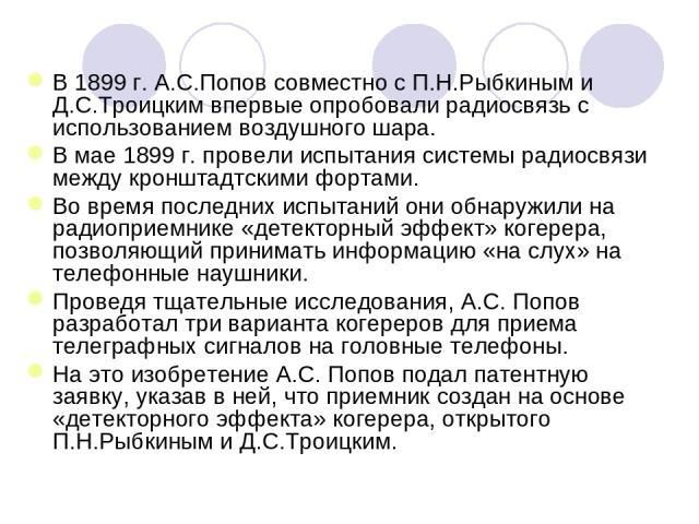 В 1899г. А.С.Попов совместно с П.Н.Рыбкиным и Д.С.Троицким впервые опробовали радиосвязь с использованием воздушного шара. В мае 1899г. провели испытания системы радиосвязи между кронштадтскими фортами. Во время последних испытаний они обнаружили …