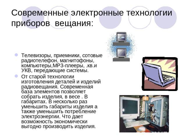 Современные электронные технологии приборов вещания: Телевизоры, приемники, сотовые радиотелефон, магнитофоны, компьютеры,МР3-плееры, .кв.и УКВ, передающие системы. От старой технологии изготовления деталей и изделий радиовещания. Современная база э…