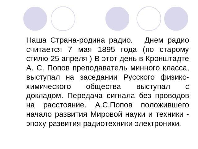 Наша Страна-родина радио. Днем радио считается 7 мая 1895 года (по старому стилю 25 апреля ) В этот день в Кронштадте А. С. Попов преподаватель минного класса, выступал на заседании Русского физико-химического общества выступал с докладом. Передача …