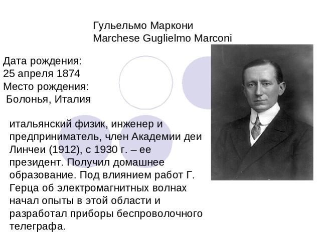 Гульельмо Маркони Marchese Guglielmo Marconi Дата рождения: 25 апреля 1874 Место рождения: Болонья, Италия итальянский физик, инженер и предприниматель, член Академии деи Линчеи (1912), с 1930 г. – ее президент. Получил домашнее образование. Под вли…