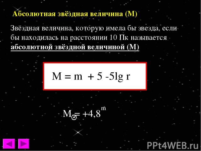 Абсолютная звёздная величина (М) Звёздная величина, которую имела бы звезда, если бы находилась на расстоянии 10 Пк называется абсолютной звёздной величиной (М)