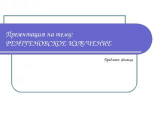 Презентация на тему: РЕНТГЕНОВСКОЕ ИЗЛУЧЕНИЕ Предмет: физика