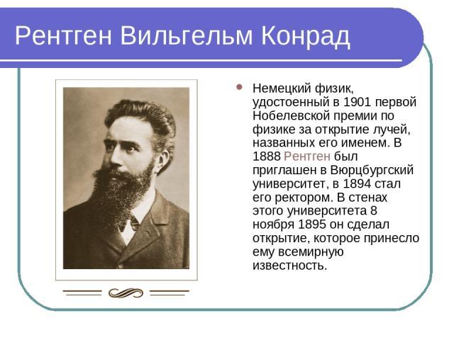 Рентген Вильгельм Конрад Немецкий физик, удостоенный в 1901 первой Нобелевской премии по физике за открытие лучей, названных его именем. В 1888 Рентген был приглашен в Вюрцбургский университет, в 1894 стал его ректором. В стенах этого университета 8…