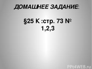ДОМАШНЕЕ ЗАДАНИЕ: §25 К :стр. 73 № 1,2,3