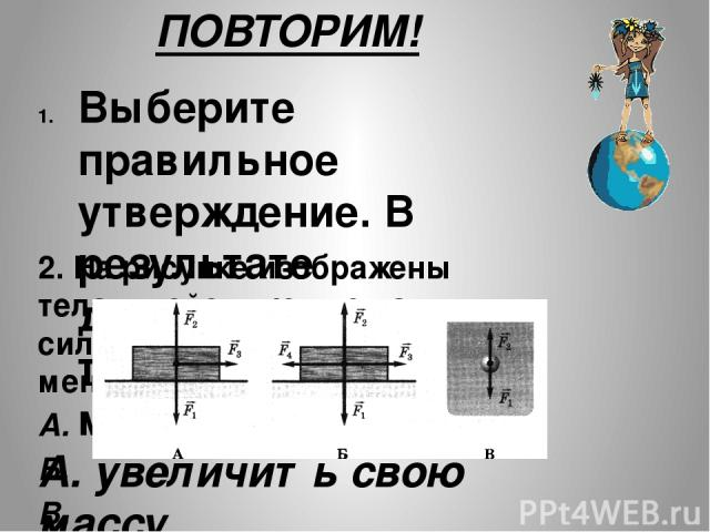 ПОВТОРИМ! Выберите правильное утверждение. В результате действия силы твердое тело может… А. увеличить свою массу. Б. увеличить свою скорость. В. Уменьшить свою плотность. 2. На рисунке изображены тела и действующие на них силы. Скорость какого из т…