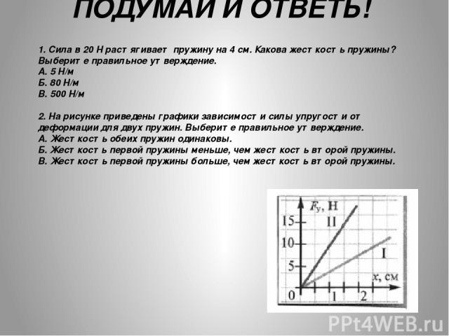 ПОДУМАЙ И ОТВЕТЬ! 1. Сила в 20 Н растягивает пружину на 4 см. Какова жесткость пружины? Выберите правильное утверждение. А. 5 Н/м Б. 80 Н/м В. 500 Н/м 2. На рисунке приведены графики зависимости силы упругости от деформации для двух пружин. Выберите…