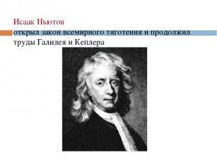 Исаак Ньютон открыл закон всемирного тяготения и продолжил труды Галилея и Кепле