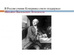 В России учение Коперника смело поддержал Михайло Васильевич Ломоносов