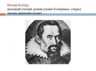 Иоганн Кеплер немецкий ученый, развив учение Коперника, открыл законы движения п