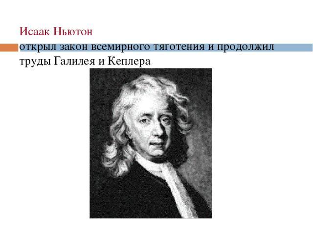 Исаак Ньютон открыл закон всемирного тяготения и продолжил труды Галилея и Кеплера