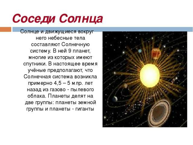 Соседи Солнца Солнце и движущиеся вокруг него небесные тела составляют Солнечную систему. В ней 9 планет, многие из которых имеют спутники. В настоящее время учёные предполагают, что Солнечная система возникла примерно 4,5 – 5 млр. лет назад из газо…