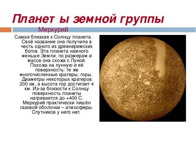 Планеты земной группы Меркурий Самая близкая к Солнцу планета. Своё название она получила в честь одного из древнеримских богов. Эта планета намного меньше Земли, по размерам и массе она схожа с Луной. Похожа на лунную и её поверхность: те же многоч…