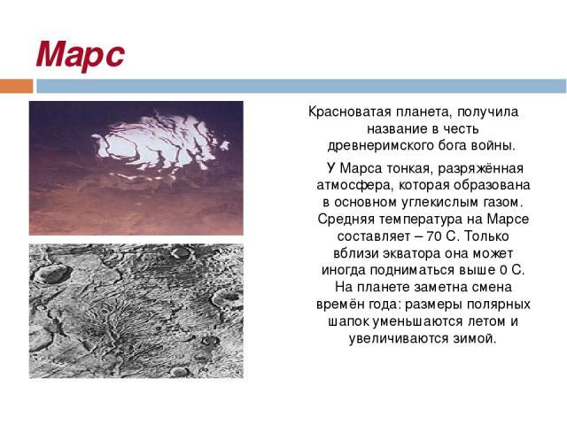 Марс Красноватая планета, получила название в честь древнеримского бога войны. У Марса тонкая, разряжённая атмосфера, которая образована в основном углекислым газом. Средняя температура на Марсе составляет – 70 С. Только вблизи экватора она может ин…