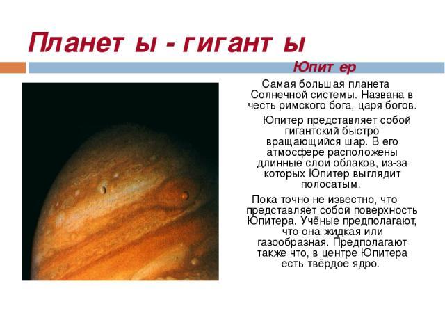 Планеты - гиганты Юпитер Самая большая планета Солнечной системы. Названа в честь римского бога, царя богов. Юпитер представляет собой гигантский быстро вращающийся шар. В его атмосфере расположены длинные слои облаков, из-за которых Юпитер выглядит…