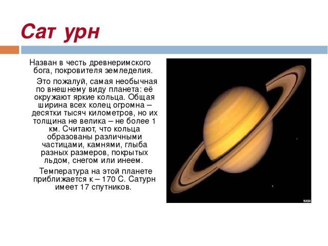 Сатурн Назван в честь древнеримского бога, покровителя земледелия. Это пожалуй, самая необычная по внешнему виду планета: её окружают яркие кольца. Общая ширина всех колец огромна – десятки тысяч километров, но их толщина не велика – не более 1 км. …