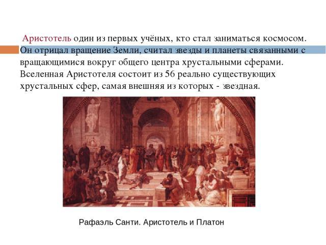 Аристотель один из первых учёных, кто стал заниматься космосом. Он отрицал вращение Земли, считал звезды и планеты связанными с вращающимися вокруг общего центра хрустальными сферами. Вселенная Аристотеля состоит из 56 реально существующих хрустальн…