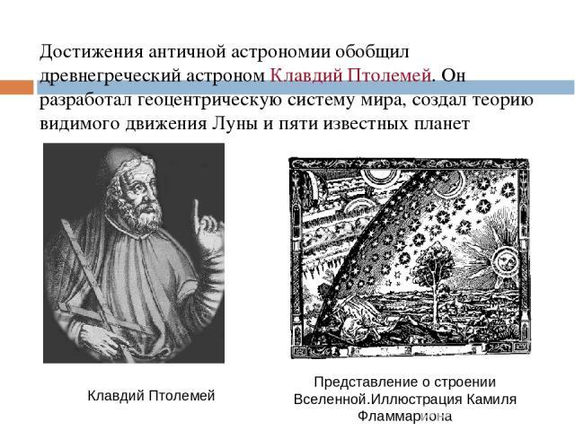 Достижения античной астрономии обобщил древнегреческий астроном Клавдий Птолемей. Он разработал геоцентрическую систему мира, создал теорию видимого движения Луны и пяти известных планет Клавдий Птолемей Представление о строении Вселенной.Иллюстраци…