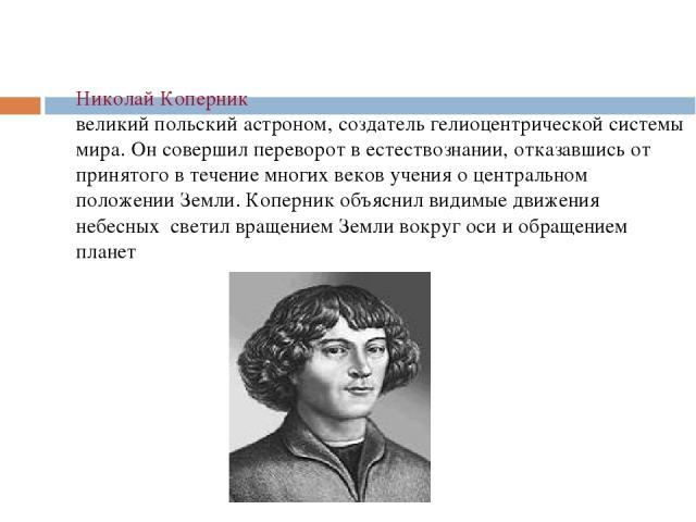 Николай Коперник великий польский астроном, создатель гелиоцентрической системы мира. Он совершил переворот в естествознании, отказавшись от принятого в течение многих веков учения о центральном положении Земли. Коперник объяснил видимые движения не…