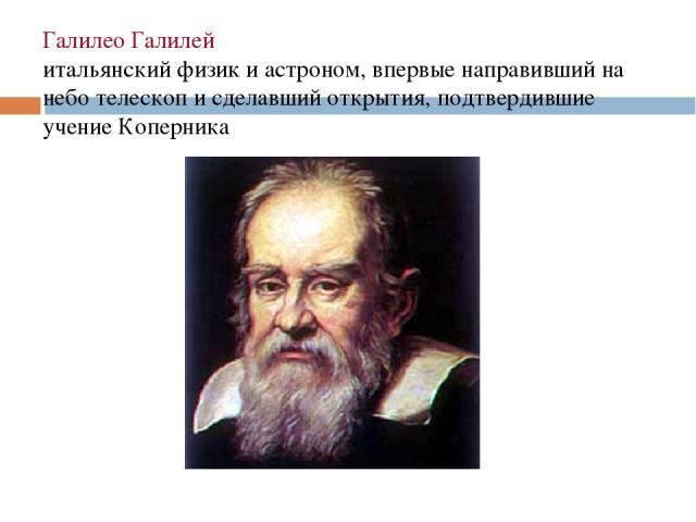 Галилео Галилей итальянский физик и астроном, впервые направивший на небо телескоп и сделавший открытия, подтвердившие учение Коперника