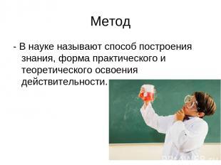 Метод - В науке называют способ построения знания, форма практического и теорети
