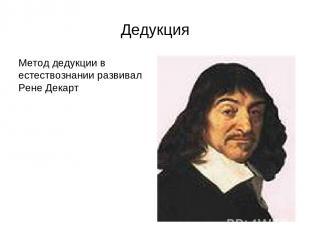 Дедукция Метод дедукции в естествознании развивал Рене Декарт