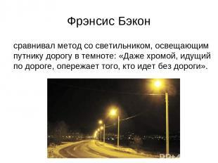 Фрэнсис Бэкон сравнивал метод со светильником, освещающим путнику дорогу в темно
