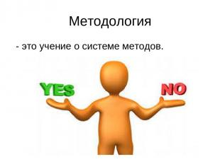 Методология - это учение о системе методов.