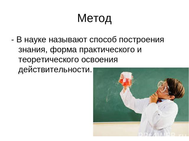 Метод - В науке называют способ построения знания, форма практического и теоретического освоения действительности.